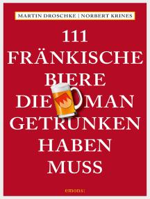 111 Fränkische Biere, die man getrunken haben muss: Reiseführer