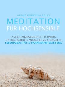 Meditation für Hochsensible: Täglich anzuwendende Techniken, um hochsensible Menschen zu stärken in Lebensqualität & Eigenverantwortung