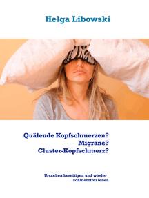 Quälende Kopfschmerzen? Migräne? Cluster-Kopfschmerz?: Ursachen sanft beseitigen und wieder schmerzfrei leben