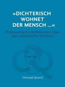"""""""Dichterisch wohnet der Mensch..."""" Philosophische Reflexionen über das wesentliche Wohnen: Dichterisch wohnet der Mensch"""