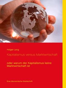 Kapitalismus versus Marktwirtschaft: oder warum der Kapitalismus keine Marktwirtschaft ist