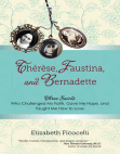 Thérèse, Faustina, and Bernadette: Three Saints Who Challenged My Faith, Gave Me Hope, and Taught Me How to Love Free download PDF and Read online