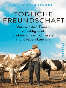 Tödliche Freundschaft: Was wir den Tieren schuldig sind und warum wir ohne sie nicht leben können