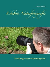 Erlebnis Naturfotografie: Erzählungen eines Naturfotografen