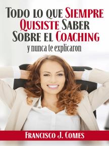 Todo lo que siempre quisiste saber sobre el coaching: Y nunca te explicaron