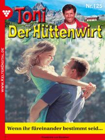 Toni der Hüttenwirt 125 – Heimatroman: Wenn ihr füreinander bestimmt seid…