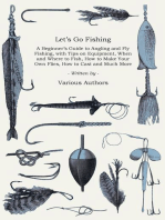 Let's Go Fishing - A Beginner's Guide to Angling and Fly Fishing, with Tips on Equipment, When and Where to Fish, How to Make Your Own Flies, How to Cast and Much More
