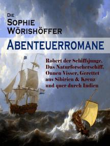 Die Sophie Wörishöffer-Abenteuerromane: Robert der Schiffsjunge, Das Naturforscherschiff, Onnen Visser, Gerettet aus Sibirien & Kreuz und quer durch Indien