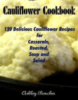 Cauliflower Cookbook :120 Delicious Cauliflower Recipes for Casserole, Roasted, Soup and Salad
