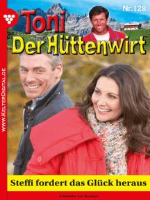 Toni der Hüttenwirt 128 – Heimatroman: Steffi fordert das Glück heraus