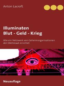Illuminaten Blut - Geld - Krieg: Wie ein Netzwerk von Geheimorganisationen den Weltstaat errichtet