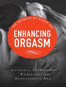 Enhancing Orgasm: Your guide to incredible, exhilarating, sensational sex