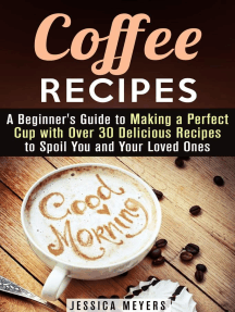 Coffee Recipes: A Beginner's Guide to Making a Perfect Cup with Over 30 Delicious Recipes to Spoil You and Your Loved Ones: Drinks & Beverages