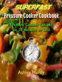 Superfast Pressure Cooker: Cookbook Pressure Cooker Recipes in 10 Minutes or Less