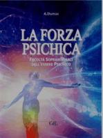 La Forza Psichica: Facoltà sopranormali dell'essere psichico