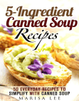 5-Ingredient Canned Soup Recipes: 40 Everyday Recipes to Simplify with Canned Soup: Meals for Busy People