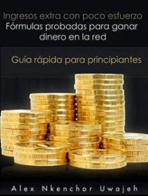 Ingresos Extra Con Poco Esfuerzo. Fórmulas Probadas Para Ganar Dinero En La Red. Guía Rápida Para Principiantes