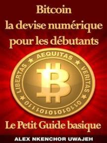 Bitcoin La Devise Numérique Pour Les Débutants: Le Petit Guide Basique