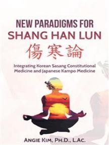 New Paradigms for Shang Han Lun - Integrating Korean Sasang Constitutional Medicine and Japanese Kampo Medicine