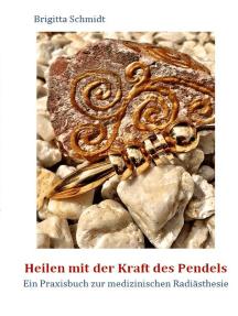 Heilen mit der Kraft des Pendels: Ein Praxisbuch zur medizinischen Radiästhesie