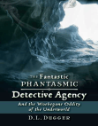 The Fantastic Phantasmic Detective Agency: And the Woebegone Oddity of the Underworld