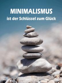 Minimalismus ist der Schlüssel zum Glück: Ballast über Bord werfen befreit! (Minimalismus-Guide: Ein Leben mit mehr Erfolg, Freiheit, Glück, Geld, Liebe und Zeit)