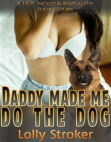 Daddy Made Me Do The Dog: A Bestiality Zoophilia Knotting Dog Sex Virgin Creampie Taboo Incest Animal Sex Erotica Short Story