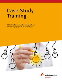 Case Study Training: 40 Fallstudien zur Vorbereitung auf das Bewerbungsgespräch im Consulting
