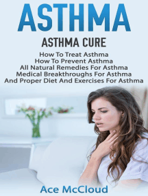 Asthma: Asthma Cure: How To Treat Asthma: How To Prevent Asthma, All Natural Remedies For Asthma, Medical Breakthroughs For Asthma, And Proper Diet And Exercises For Asthma