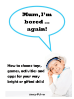 Mum, I'm Bored...Again! How to Choose Toys, Games, Activities and Apps for Your Very Bright or Gifted Child