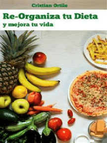 Re-Organiza Tu Dieta: Y Mejora Tu Vida
