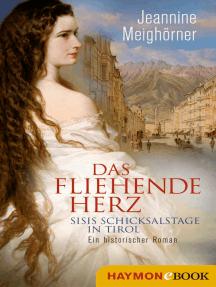 Das fliehende Herz: Sisis Schicksalstage in Tirol. Ein historischer Roman