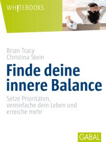 Finde deine innere Balance: Setze Prioritäten, vereinfache dein Leben und erreiche mehr