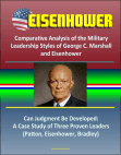Eisenhower: Comparative Analysis of the Military Leadership Styles of George C. Marshall and Eisenhower, Can Judgment Be Developed: A Case Study of Three Proven Leaders (Patton, Eisenhower, Bradley)