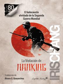 La violación de Nanking: El holocausto olvidado de la Segunda Guerra Mundial