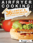 Air Fryer Cooking: 36 Low Fat & Homemade Fast Food Classics