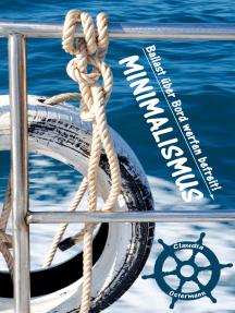 Bewusst leichter & glücklicher leben dank Minimalismus: Ballast über Bord werfen befreit! (Minimalismus-Guide: Ein Leben mit mehr Erfolg, Freiheit, Glück, Geld, Liebe und Zeit)