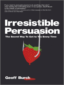 Irresistible Persuasion: The Secret Way To Get To Yes Every Time
