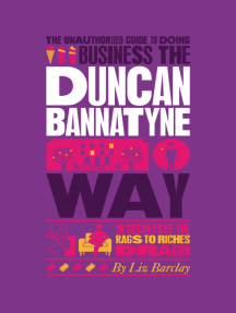 The Unauthorized Guide To Doing Business the Duncan Bannatyne Way: 10 Secrets of the Rags to Riches Dragon