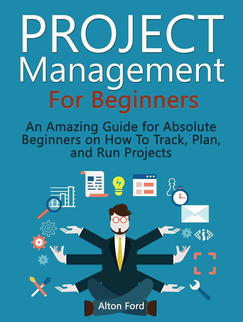 Project Management For Beginners: An Amazing Guide for Absolute Beginners  on How To Track, Plan, and Run Projects by Alton Ford by Alton Ford - Read  Online