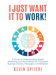 I Just Want It to Work!: A Guide to Understanding Digital Marketing and Social Media for Frustrated Business Owners, Managers, and Marketers