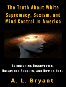 The Truth About White Supremacy, Sexism, And Mind Control in America: Astonishing Discoveries, Unearthed Secrets, And How to Heal