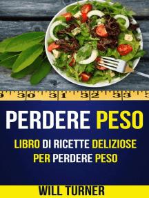 Perdere Peso: Libro di ricette deliziose per perdere peso (Weight Loss Italiano)