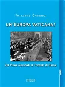 Un'Europa vaticana?: Dal piano Marshall ai Trattati di Roma