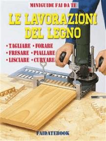 Le lavorazioni del legno: Tagliare - Forare - Fresare - Piallare - Lisciare - Curvare