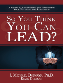 So You Think You Can LEAD? A Guide to Discovering and Harnessing Your Potential for Leadership