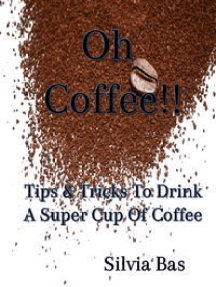 Oh Coffee!!: Tips & Tricks To Drink A Super Cup Of Coffee