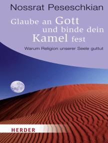 Glaube an Gott und binde dein Kamel fest: Warum Religion unserer Seele guttut