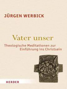 Vater unser: Theologische Meditationen zur Einführung ins Christsein
