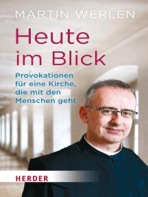 Heute im Blick: Provokationen für eine Kirche, die mit den Menschen geht. Ein geistlicher Weg in 100 Schritten